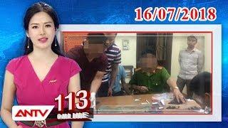 Bản tin 113 Online mới nhất ngày 16/07/2018 | Tin tức | Tin tức mới nhất | ANTV