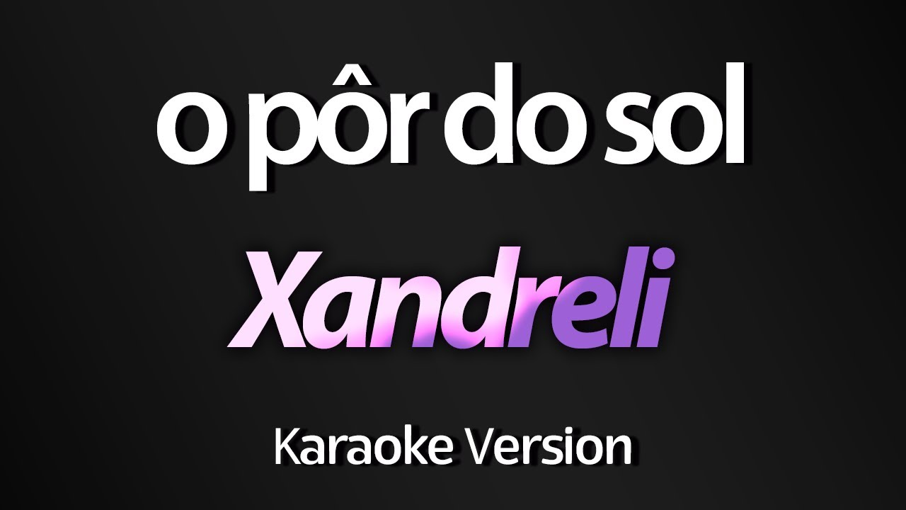 O PÔR DO SOL (Karaoke Version) - Xandreli   Larissa Manoela ... fd7bd246d5