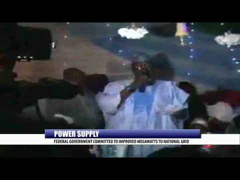 POWER SUPPLY: FEDERAL GOVERNMENT COMMITTED TO IMPROVED MEGAWATTS TO NATIONAL GRID