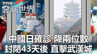中國日確診 降兩位數 封閉43天後 直擊武漢城-李四端的雲端世界