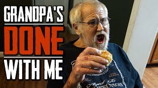 GRANDPA'S DONE WITH ME!!
