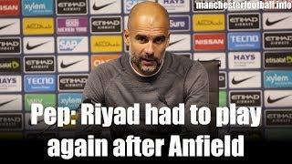 Pep: Riyad had to play again after Anfield