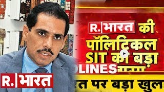 R. भारत की पॉलिटिकल SIT का सबसे बड़ा खुलासा जो करेगा कांग्रेस के दामाद वाड्रा का सच बेनक़ाब