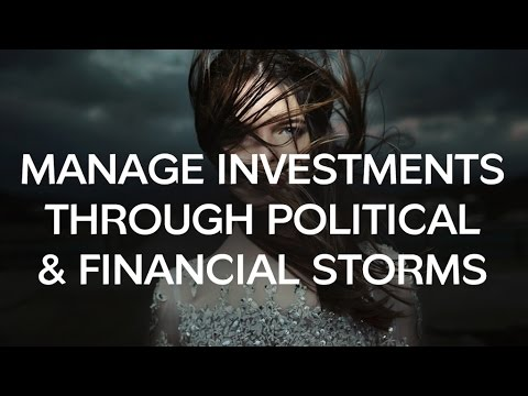 How To Successfully Manage Investments Through Political & Financial Storms
