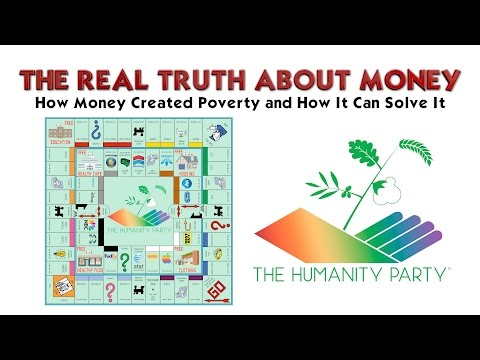 The Humanity Party® The Real Truth About Money - How Money Created Poverty and How It Can Solve It