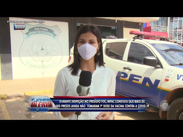 Durante inspeção no presídio MPAC constata que mais de 100 presos ainda não  tomaram o imunizante
