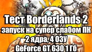 тест Borderlands 2 запуск на супер слабом ПК (2 ядра, 4 ОЗУ, GeForce GT 630 1 Гб)
