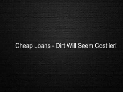 Cheap Loans - Dirt Will Seem Costlier!