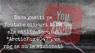 """Daca gasiti pe Youtube clipuri ASMR ale utilizatorului """"ArcticFox4047"""", va rog sa nu le vizionati"""