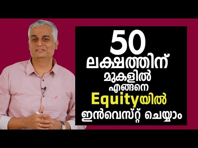 50 ലക്ഷത്തിന് മുകളിൽ Equityയിൽ എങ്ങനെ ഇൻവെസ്റ്റ് ചെയ്യാം  | Equity investment