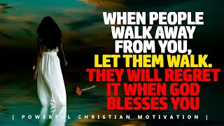WHEN PEOPLE WALK AWAY FROM YOU | LET THEM WALK | THEY WILL REGRET IT WHEN GOD BLESS YOU Motivational