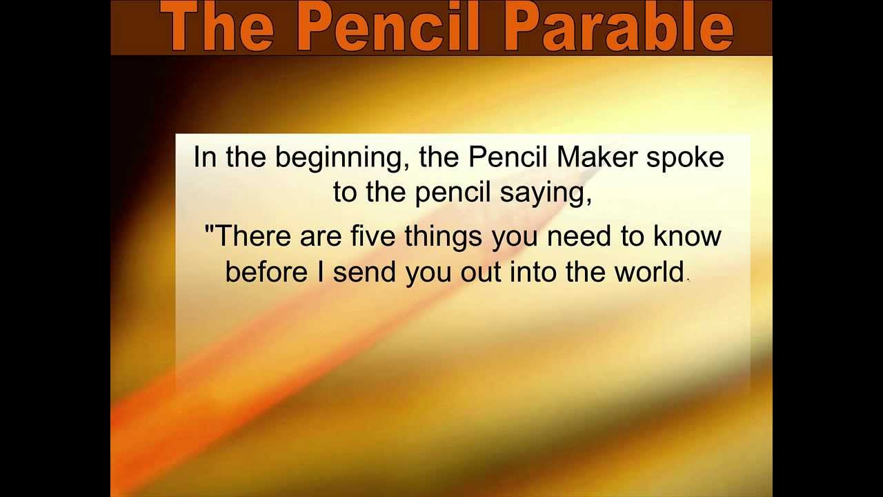 """the parable of the pencil One day, the pencil maker was talking to his pencils before putting them into the box he said to each one of them, """"there are five things you need to know before i."""