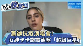 快新聞/主揪抗疫演唱會  女神卡卡大讚譚德塞「你是真正的超級巨星」-民視新聞