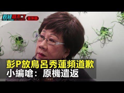 彭P放鳥呂秀蓮頻道歉 小編嗆:原機遣返|政經關不了(番外篇)|2019.05.13