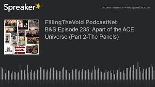 B&S Episode 235: Apart of the ACE Universe (Part 2-The Panels) (part 9 of 13)