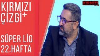 Kırmızı Çizgi+  Süper Lig'de 22. Haftanın Değerlendirmesi   19.02.2019