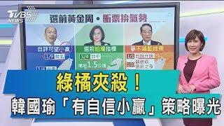 【談政治】綠橘夾殺! 韓國瑜「有自信小贏」 策略曝光