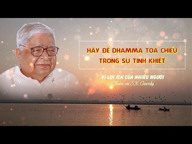 Vì lợi ích của nhiều người - Hãy để Dhamma tỏa chiếu trong sự tinh khiết - S.N. Goenka