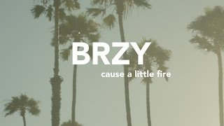 BRZY - Cause a Little Fire
