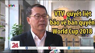 VTV chia sẻ, nhưng sẽ quyết liệt bảo vệ bản quyền World Cup 2018 - Tin Tức VTV24