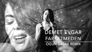 Demet Evgar - Farketmeden (Ogun Dalka Remix)