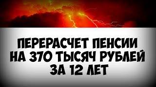 Перерасчет пенсии на 370 тысяч рублей за 12 лет