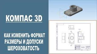 КОМПАС 3D | Как изменить формат чертежа, проставить размеры и знаки шероховатости.