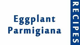 Eggplant Parmigiana | ITALIAN FOOD RECIPES | RECIPES LIBRARY | MY RECIPES