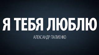 Я тебя люблю. Александр Палиенко.