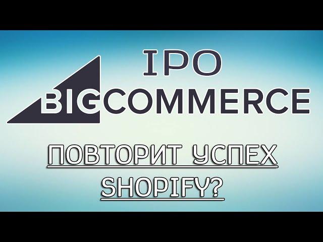 IPO BigCommerce - Повторит успех Shopify? (инвестиции в ipo)