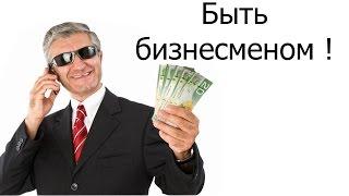 Быть бизнесменом !