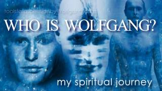 Who Is Wolfgang?    - My Spiritual Journey - tools for ascension -