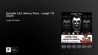 Episode 123: Johnny Pena - Laugh Till Death