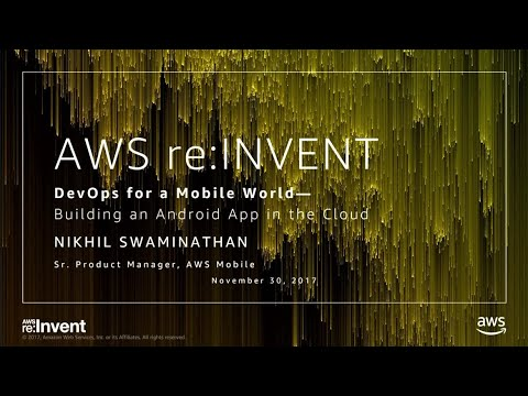 AWS re:Invent 2017: DevOps for a Mobile World: Building an iOS or Android Mobile App (MBL202)