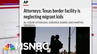 Lawyers Tell AP Texas Border Facility Is Neglecting Migrant Kids | Velshi & Ruhle | MSNBC