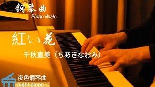 鋼琴曲Piano Music  千秋直美(ちあきなおみ)《紅い花 》 「紅色的花滿懷眷戀 傾吐的戀歌  那一天那一刻 此刻在何處」  ▏夜色鋼琴曲Night Piano