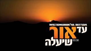 אברהם טל ו- Infected Mushroom  - עד אור שיעלה - שיר חדש!!