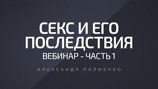 Секс и его последствия. Вебинар - Часть 1. Александр Палиенко.