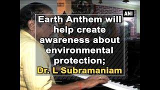 الأرض النشيد سوف تساعد على خلق الوعي حول حماية البيئة ، يقول الدكتور L سوبرامانيام