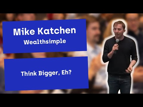 Mike Katchen of Wealthsimple presents Think Bigger, Eh?