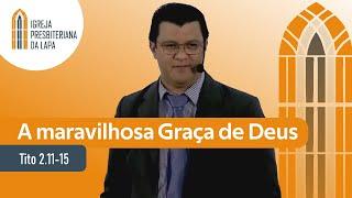 A maravilhosa Graça de Deus (Tito 2.11-15) por Rev. Alberto de Lima Filho