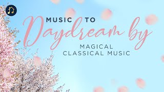 Music to Daydream by - Magical Classical Music