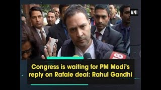 Congress is waiting for PM Modi's reply on Rafale deal: Rahul Gandhi - ANI News