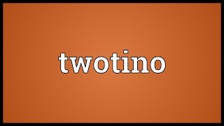 Twotino Meaning