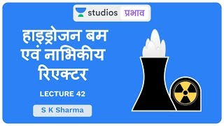 L42: Hydrogen Bomb & Nuclear Reactors I Science & Technology (UPSC CSE - Hindi) S K Sharma