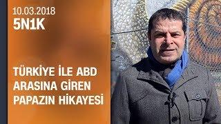 Türkiye ile ABD arasına giren papazın hikayesi - 5N1K 10.03.2018 Cumartesi