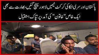 پاکستان اور سری لنکا کی کرکٹ ٹیمیں لاہور پہنچ گئیں ،بھارت سے بھی ایک خاص''خاتون'' کی آمد،پرتپاک استق