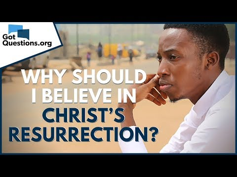 Why Should I Believe In Christ's Resurrection? | GotQuestions.org