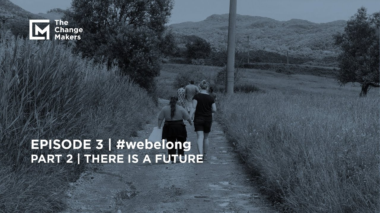 The Change Makers  | #webelong | Part 2 | There is a Future