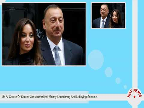 Uk At Centre Of Secret  3bn Azerbaijani Money Laundering And Lobbying Scheme